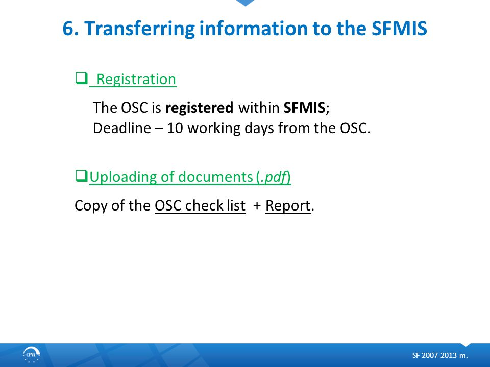 6. Transferring information to the SFMIS  Registration The OSC is registered within SFMIS; Deadline – 10 working days from the OSC.  Uploading of do