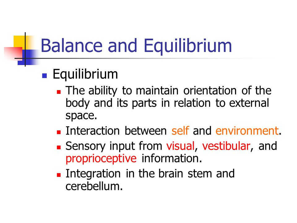 Balance and Equilibrium Equilibrium The ability to maintain orientation of the body and its parts in relation to external space. Interaction between s
