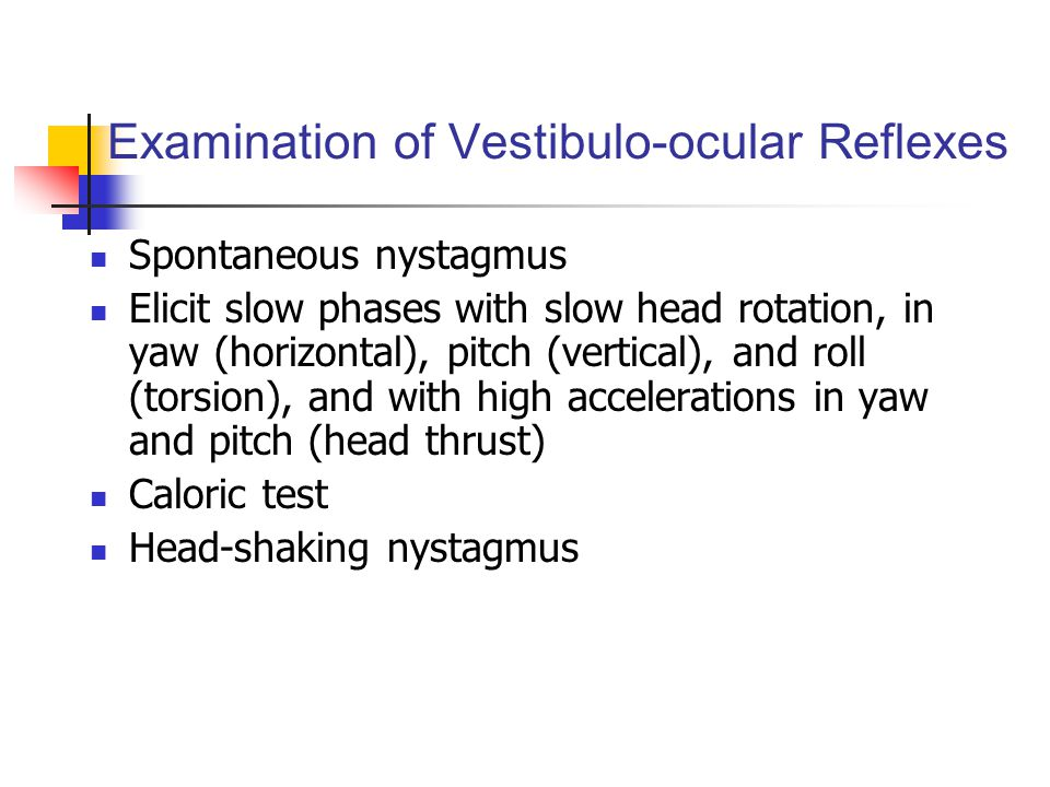 Examination of Vestibulo-ocular Reflexes Spontaneous nystagmus Elicit slow phases with slow head rotation, in yaw (horizontal), pitch (vertical), and