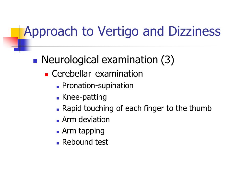 Approach to Vertigo and Dizziness Neurological examination (3) Cerebellar examination Pronation-supination Knee-patting Rapid touching of each finger