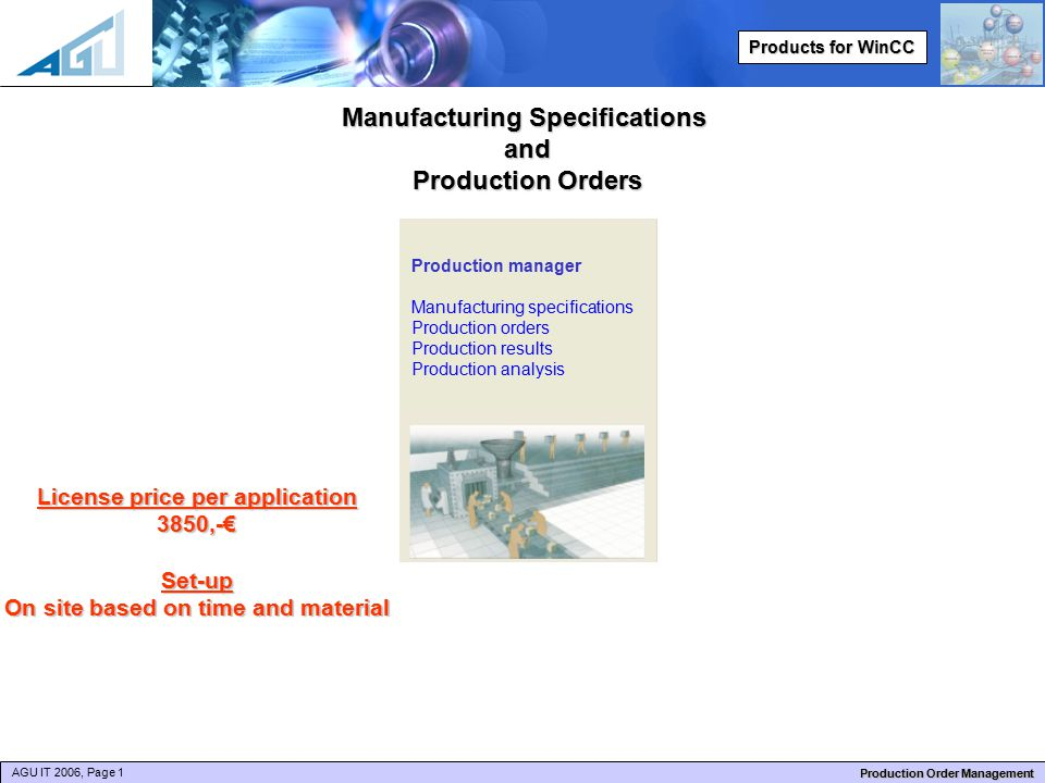 AGU IT 2006, Page 1 Production Order Management Products for WinCC Manufacturing Specifications and Production Orders License price per application 3850,-€Set-up On site based on time and material Production manager Manufacturing specifications Production orders Production results Production analysis