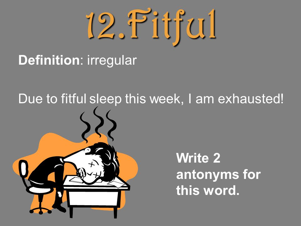 12.Fitful Definition: irregular Due to fitful sleep this week, I am exhausted.