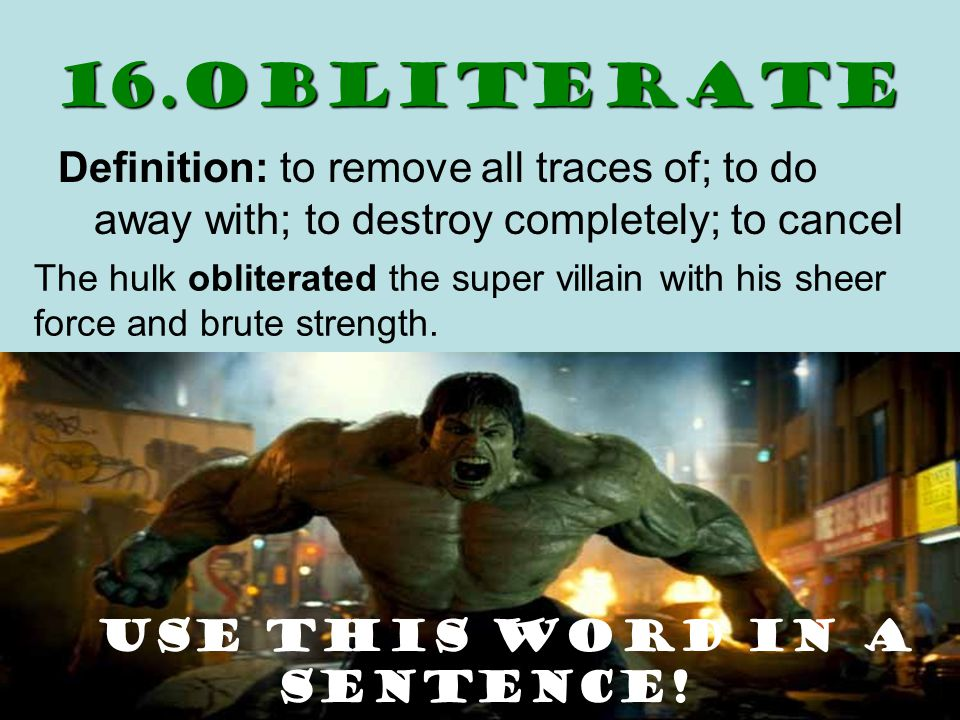 16.obliterate Definition: to remove all traces of; to do away with; to destroy completely; to cancel The hulk obliterated the super villain with his sheer force and brute strength.