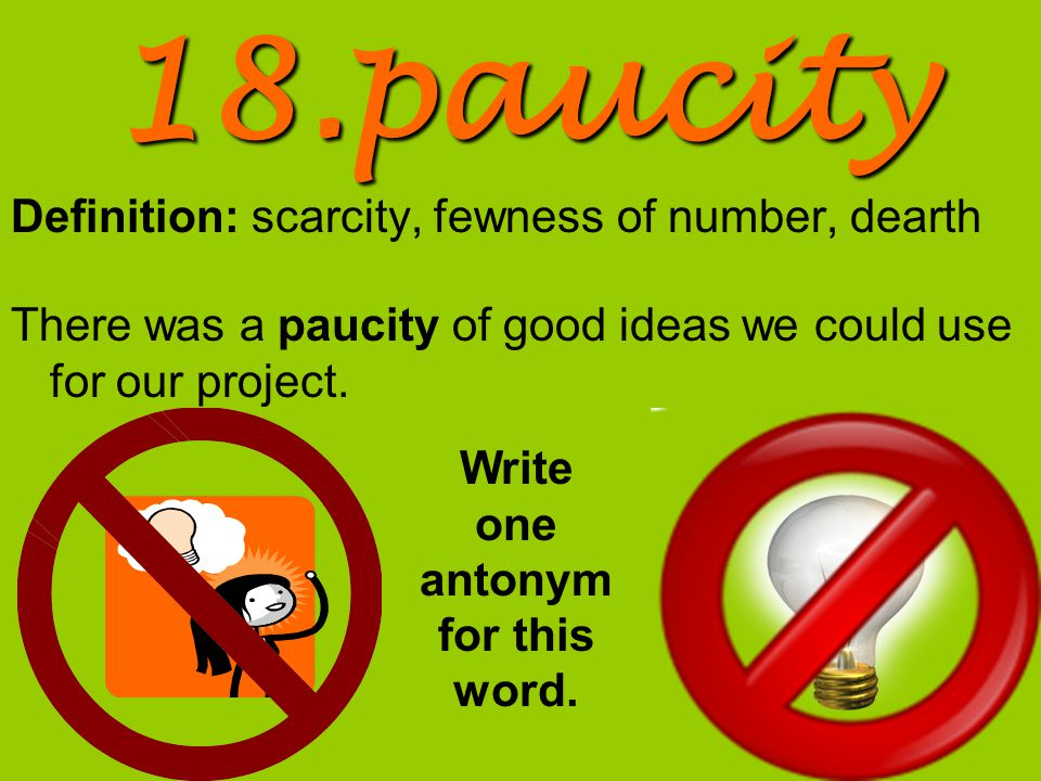18.paucity Definition: scarcity, fewness of number, dearth There was a paucity of good ideas we could use for our project.