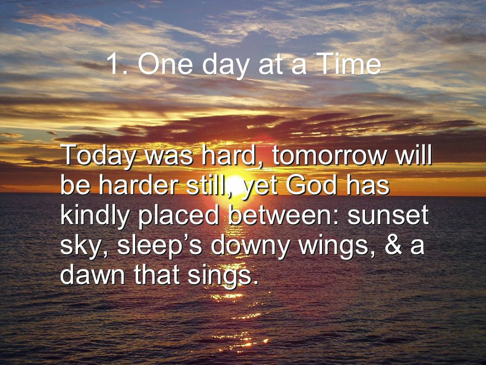 1. One day at a Time Today was hard, tomorrow will be harder still, yet God has kindly placed between: sunset sky, sleep's downy wings, & a dawn that