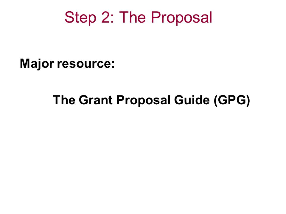 Step 2: The Proposal Major resource: The Grant Proposal Guide (GPG)