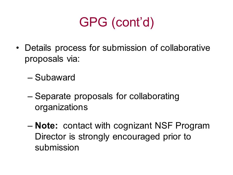 GPG (cont'd) Details process for submission of collaborative proposals via: –Subaward –Separate proposals for collaborating organizations –Note: contact with cognizant NSF Program Director is strongly encouraged prior to submission