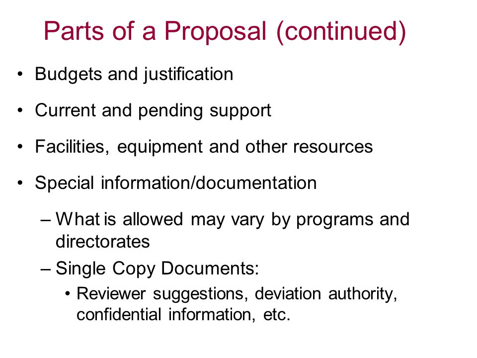 Parts of a Proposal (continued) Budgets and justification Current and pending support Facilities, equipment and other resources Special information/documentation –What is allowed may vary by programs and directorates –Single Copy Documents: Reviewer suggestions, deviation authority, confidential information, etc.