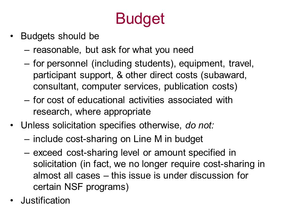 Budget Budgets should be –reasonable, but ask for what you need –for personnel (including students), equipment, travel, participant support, & other direct costs (subaward, consultant, computer services, publication costs) –for cost of educational activities associated with research, where appropriate Unless solicitation specifies otherwise, do not: –include cost-sharing on Line M in budget –exceed cost-sharing level or amount specified in solicitation (in fact, we no longer require cost-sharing in almost all cases – this issue is under discussion for certain NSF programs) Justification