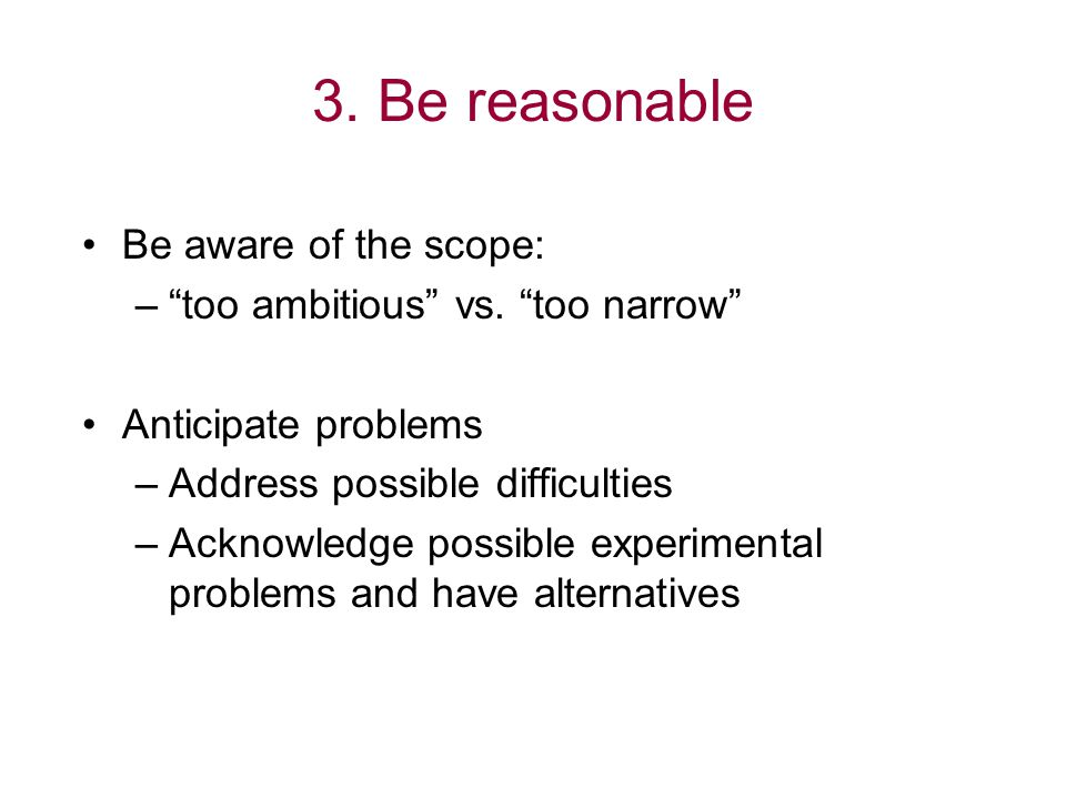 "3. Be reasonable Be aware of the scope: –""too ambitious"" vs. ""too narrow"" Anticipate problems –Address possible difficulties –Acknowledge possible exp"