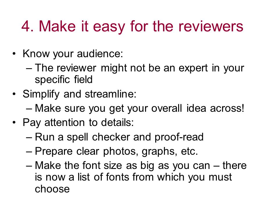4. Make it easy for the reviewers Know your audience: –The reviewer might not be an expert in your specific field Simplify and streamline: –Make sure