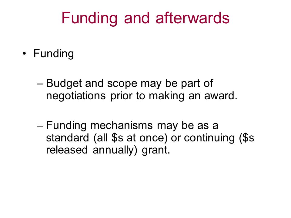 Funding and afterwards Funding –Budget and scope may be part of negotiations prior to making an award. –Funding mechanisms may be as a standard (all $
