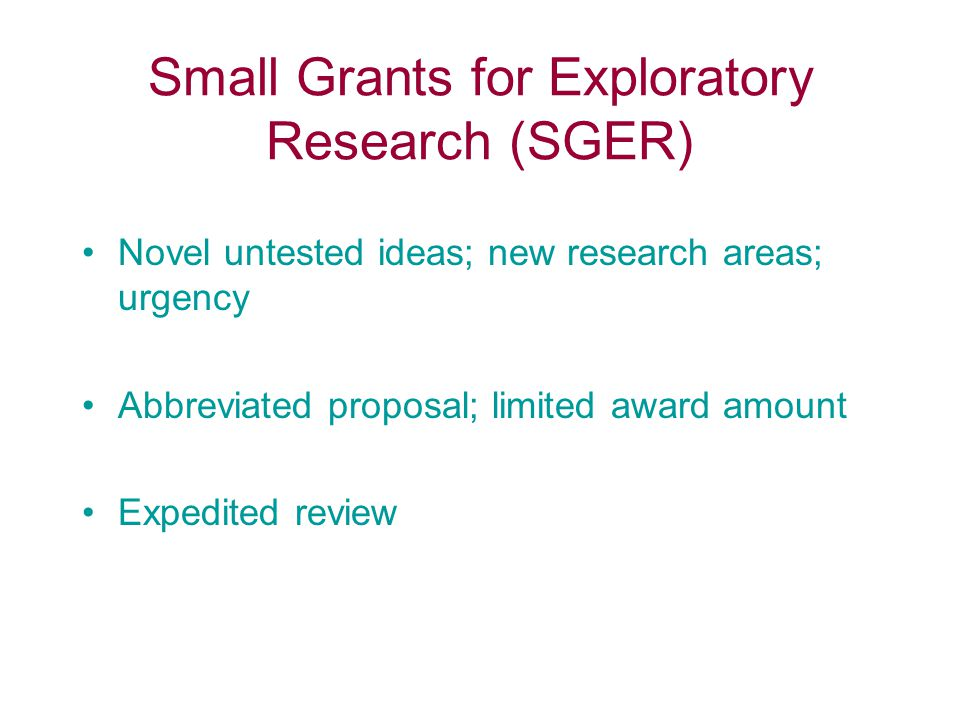 Small Grants for Exploratory Research (SGER) Novel untested ideas; new research areas; urgency Abbreviated proposal; limited award amount Expedited re