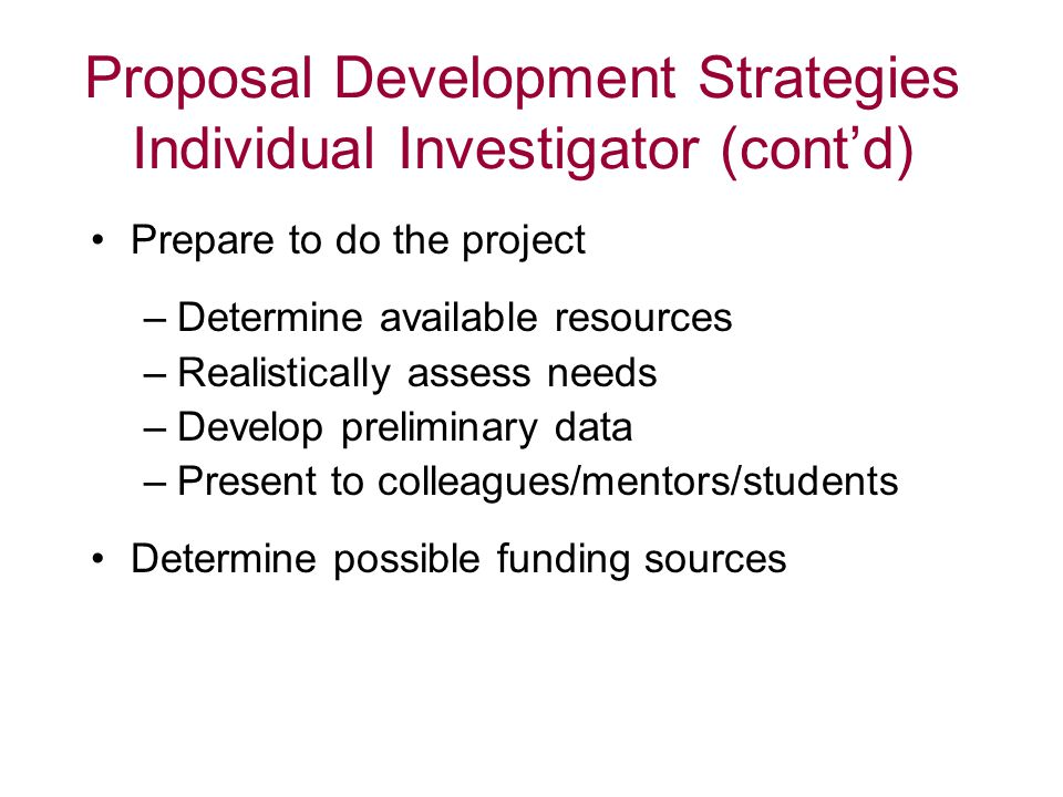 Proposal Development Strategies Individual Investigator (cont'd) Prepare to do the project –Determine available resources –Realistically assess needs –Develop preliminary data –Present to colleagues/mentors/students Determine possible funding sources