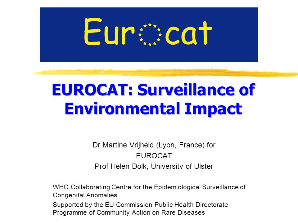 EUROCAT: Surveillance of Environmental Impact Dr Martine Vrijheid (Lyon, France) for EUROCAT Prof Helen Dolk, University of Ulster WHO Collaborating Centre for the Epidemiological Surveillance of Congenital Anomalies Supported by the EU-Commission Public Health Directorate Programme of Community Action on Rare Diseases