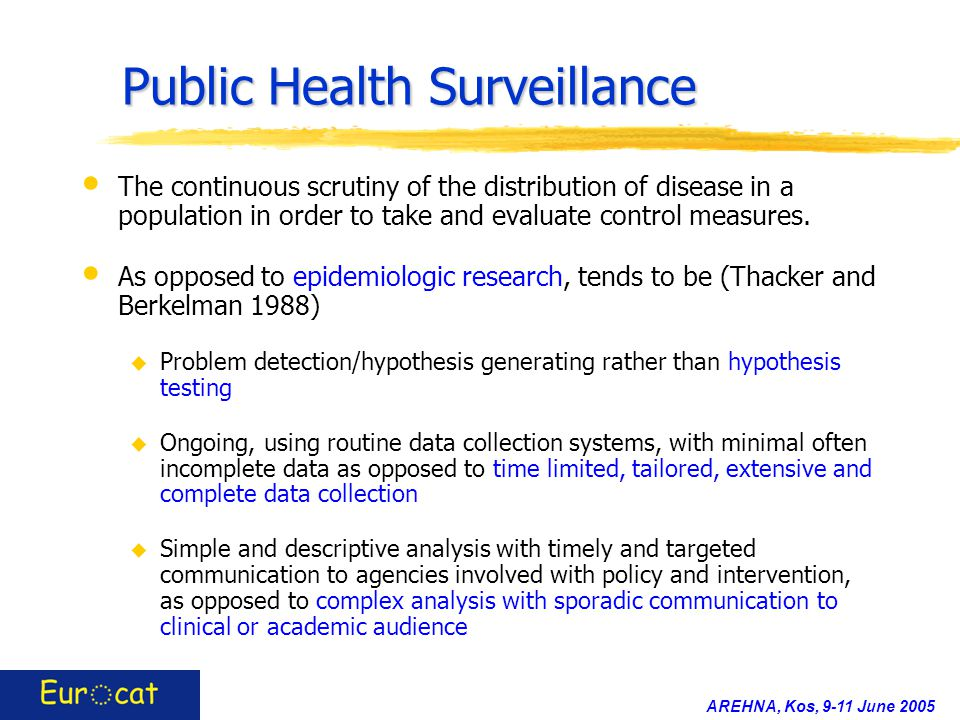 AREHNA, Kos, 9-11 June 2005 Public Health Surveillance The continuous scrutiny of the distribution of disease in a population in order to take and eva