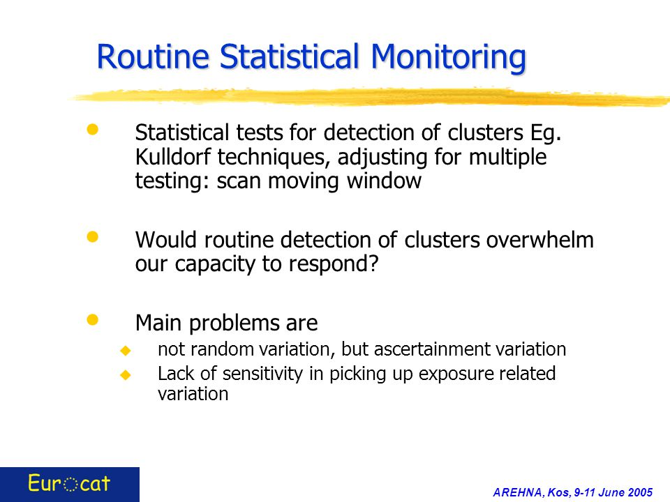 AREHNA, Kos, 9-11 June 2005 Routine Statistical Monitoring Statistical tests for detection of clusters Eg. Kulldorf techniques, adjusting for multiple