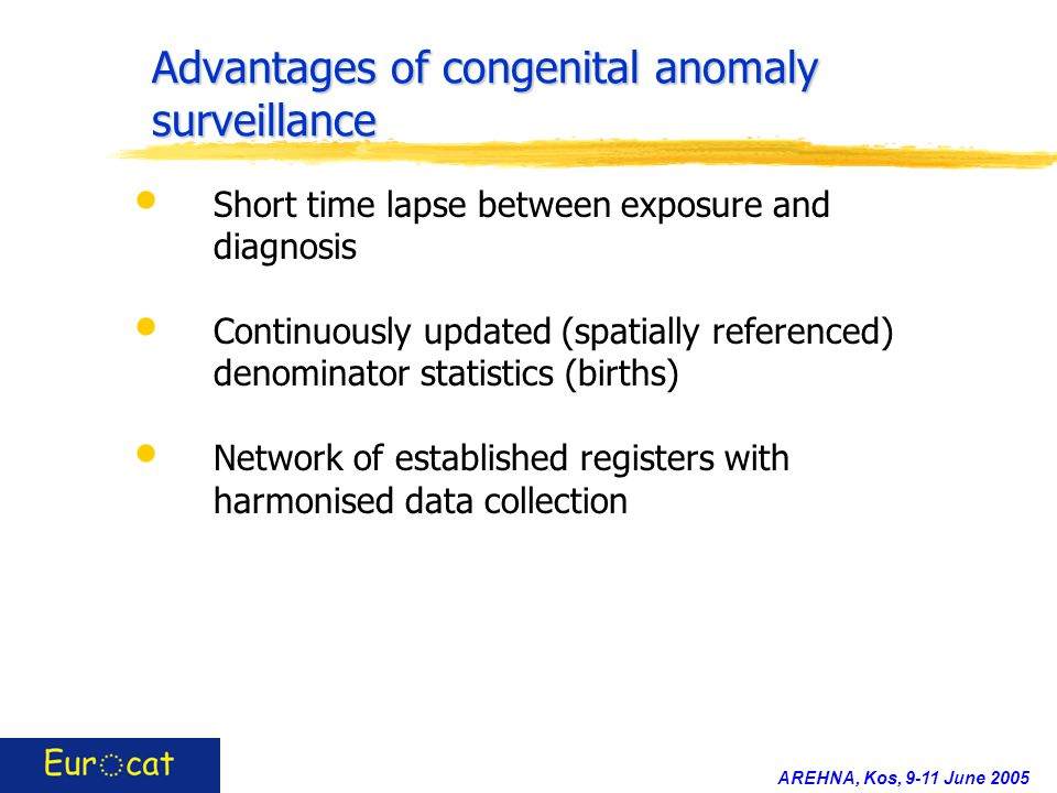 AREHNA, Kos, 9-11 June 2005 Advantages of congenital anomaly surveillance Short time lapse between exposure and diagnosis Continuously updated (spatia