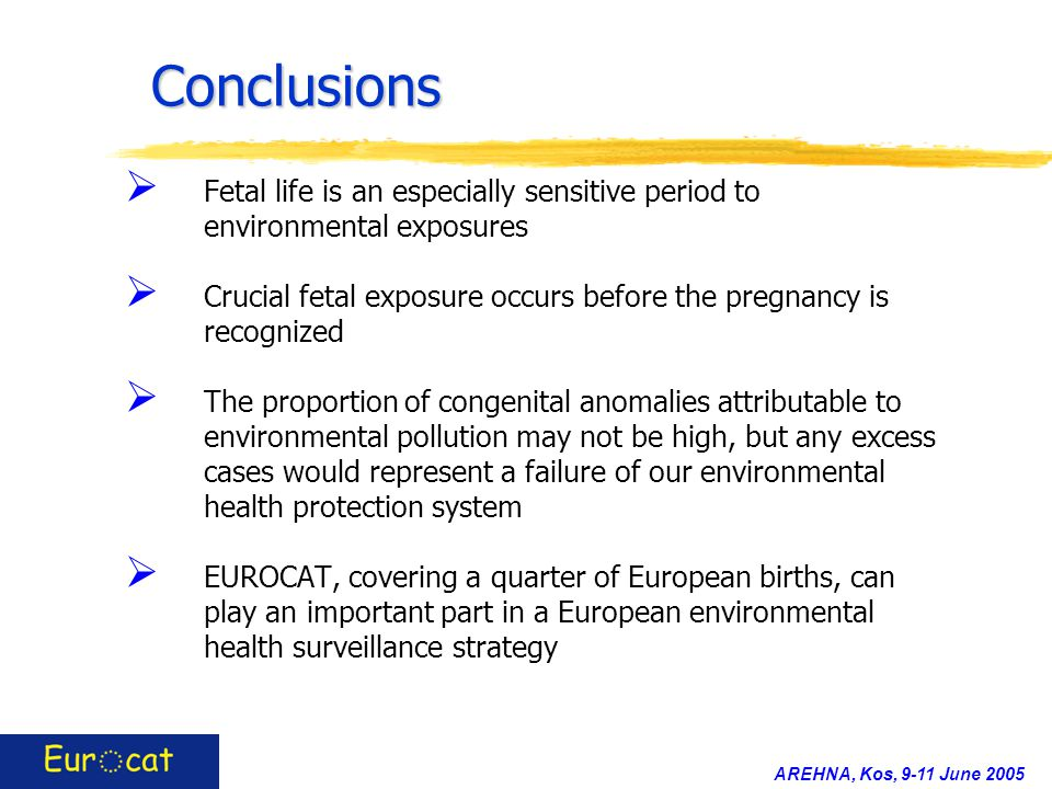 AREHNA, Kos, 9-11 June 2005 Conclusions  Fetal life is an especially sensitive period to environmental exposures  Crucial fetal exposure occurs before the pregnancy is recognized  The proportion of congenital anomalies attributable to environmental pollution may not be high, but any excess cases would represent a failure of our environmental health protection system  EUROCAT, covering a quarter of European births, can play an important part in a European environmental health surveillance strategy