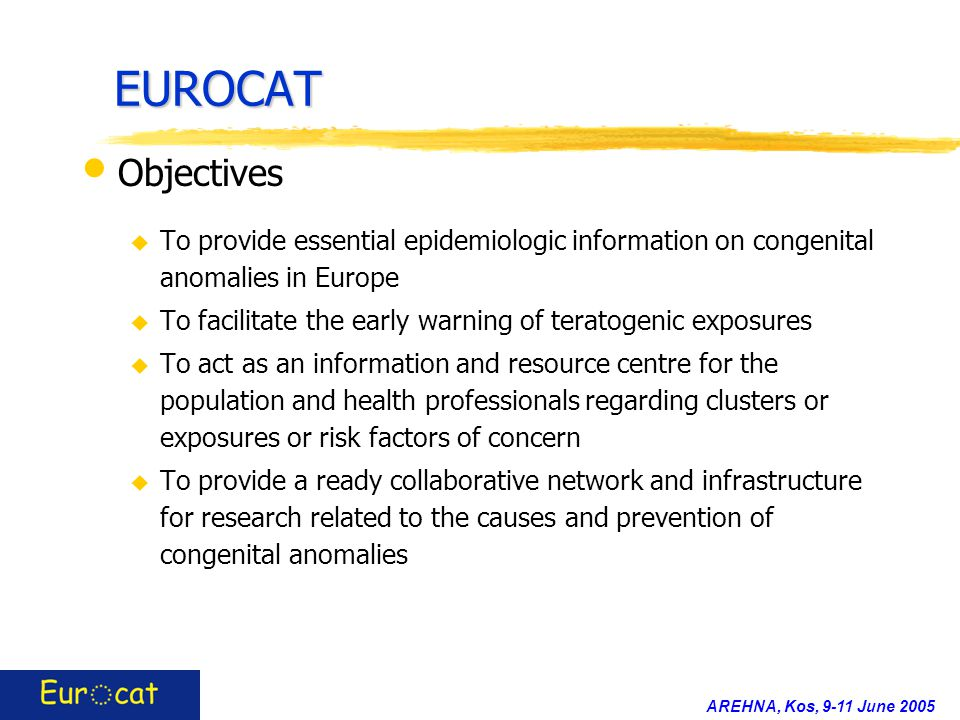 AREHNA, Kos, 9-11 June 2005 EUROCAT Objectives u To provide essential epidemiologic information on congenital anomalies in Europe u To facilitate the early warning of teratogenic exposures u To act as an information and resource centre for the population and health professionals regarding clusters or exposures or risk factors of concern u To provide a ready collaborative network and infrastructure for research related to the causes and prevention of congenital anomalies