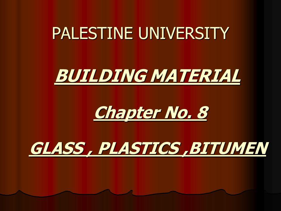 BUILDING MATERIAL BUILDING MATERIAL PALESTINE UNIVERSITY Chapter No. 8 GLASS, PLASTICS,BITUMEN