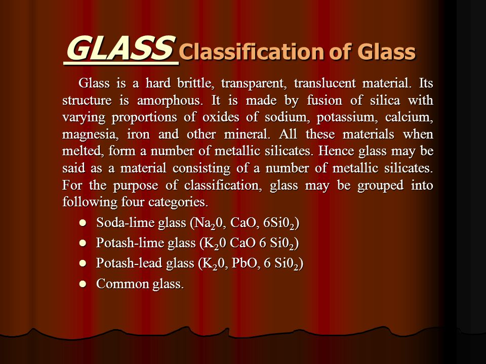 GLASS Classification of Glass Glass is a hard brittle, transparent, translucent material.