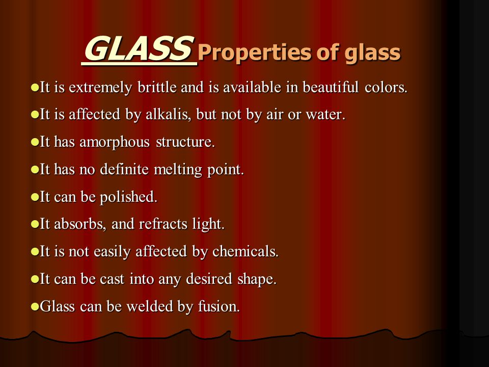 GLASS Properties of glass It is extremely brittle and is available in beautiful colors.