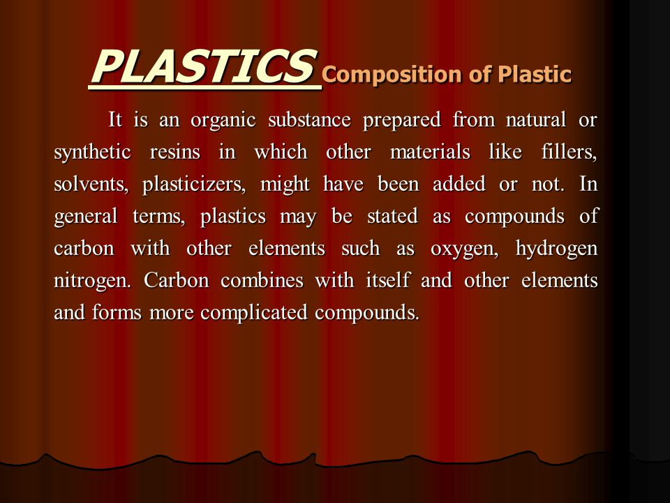 PLASTICS Composition of Plastic It is an organic substance prepared from natural or synthetic resins in which other materials like fillers, solvents, plasticizers, might have been added or not.