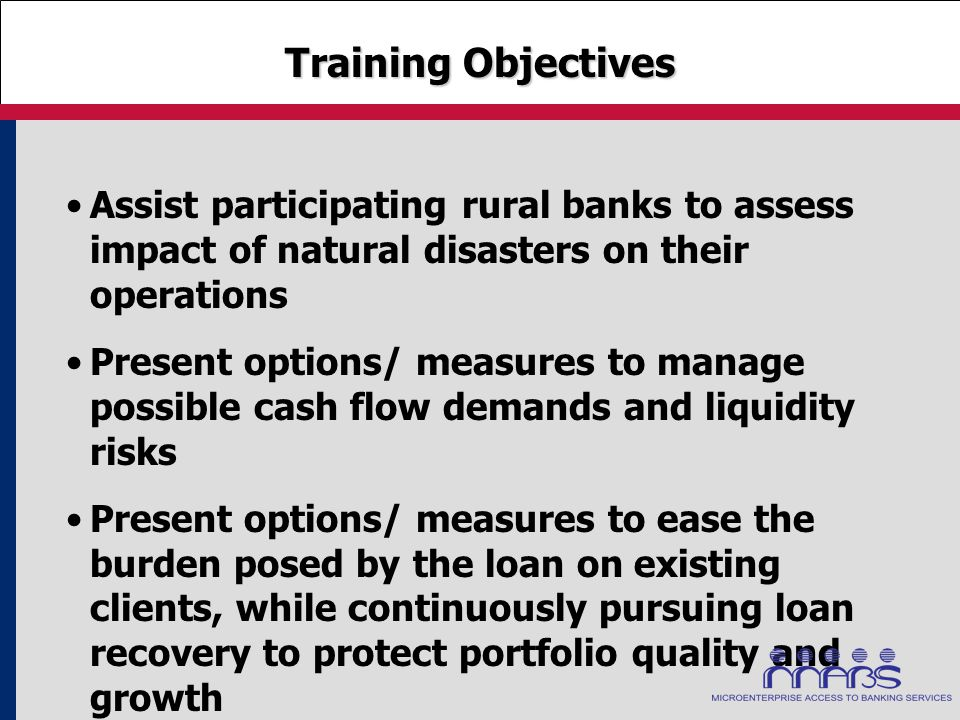 Training Objectives Assist participating rural banks to assess impact of natural disasters on their operations Present options/ measures to manage pos