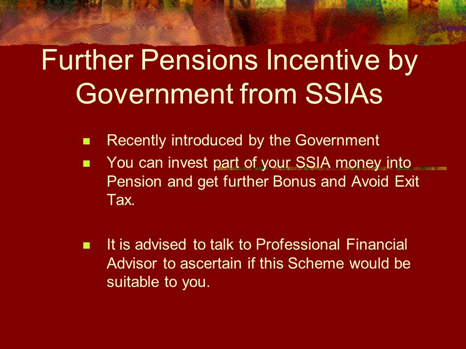 Further Pensions Incentive by Government from SSIAs Recently introduced by the Government You can invest part of your SSIA money into Pension and get further Bonus and Avoid Exit Tax.