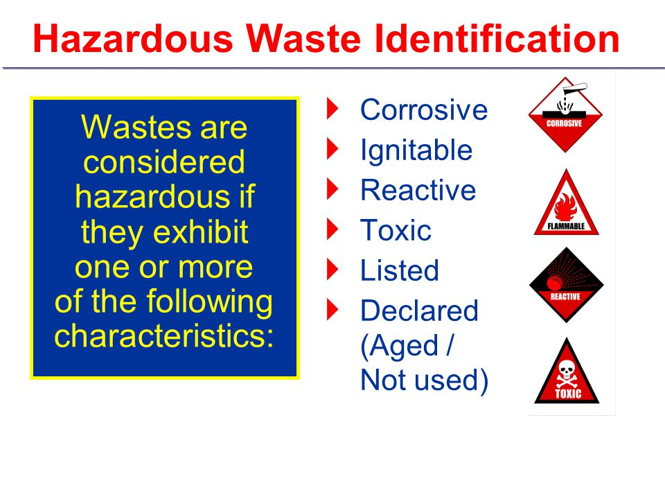 Hazardous Waste Identification  Corrosive  Ignitable  Reactive  Toxic  Listed  Declared (Aged / Not used) Wastes are considered hazardous if they exhibit one or more of the following characteristics: