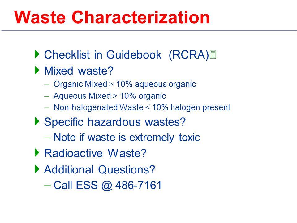 Waste Characterization  Checklist in Guidebook (RCRA)3  Mixed waste? – Organic Mixed > 10% aqueous organic – Aqueous Mixed > 10% organic – Non-halog