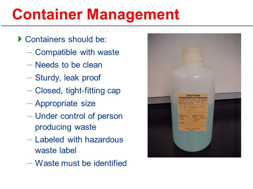 Container Management  Containers should be: – Compatible with waste – Needs to be clean – Sturdy, leak proof – Closed, tight-fitting cap – Appropriate size – Under control of person producing waste – Labeled with hazardous waste label – Waste must be identified