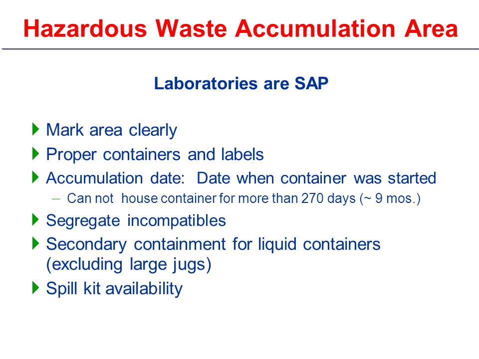 Hazardous Waste Accumulation Area Laboratories are SAP  Mark area clearly  Proper containers and labels  Accumulation date: Date when container was