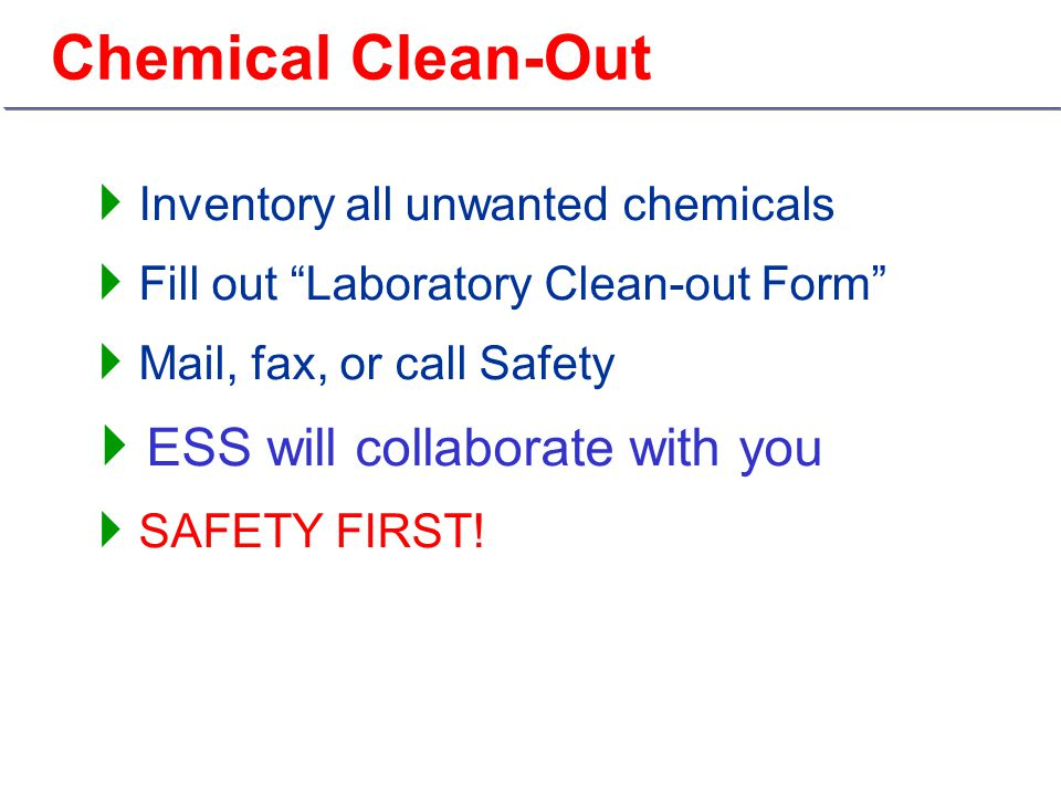  Inventory all unwanted chemicals  Fill out Laboratory Clean-out Form  Mail, fax, or call Safety  ESS will collaborate with you  SAFETY FIRST!