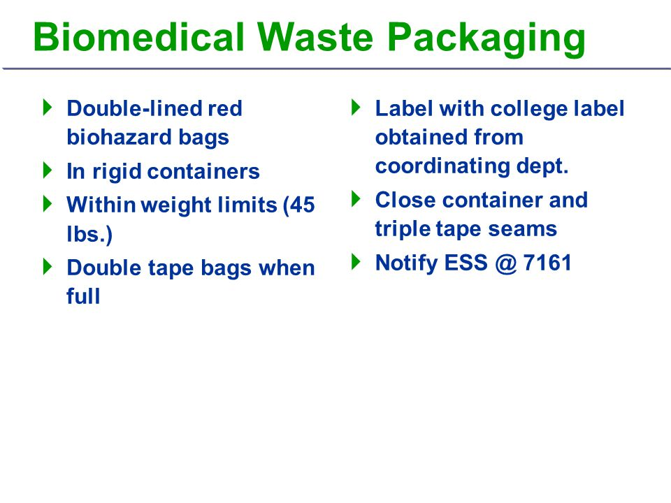 Biomedical Waste Packaging  Double-lined red biohazard bags  In rigid containers  Within weight limits (45 lbs.)  Double tape bags when full  Label with college label obtained from coordinating dept.