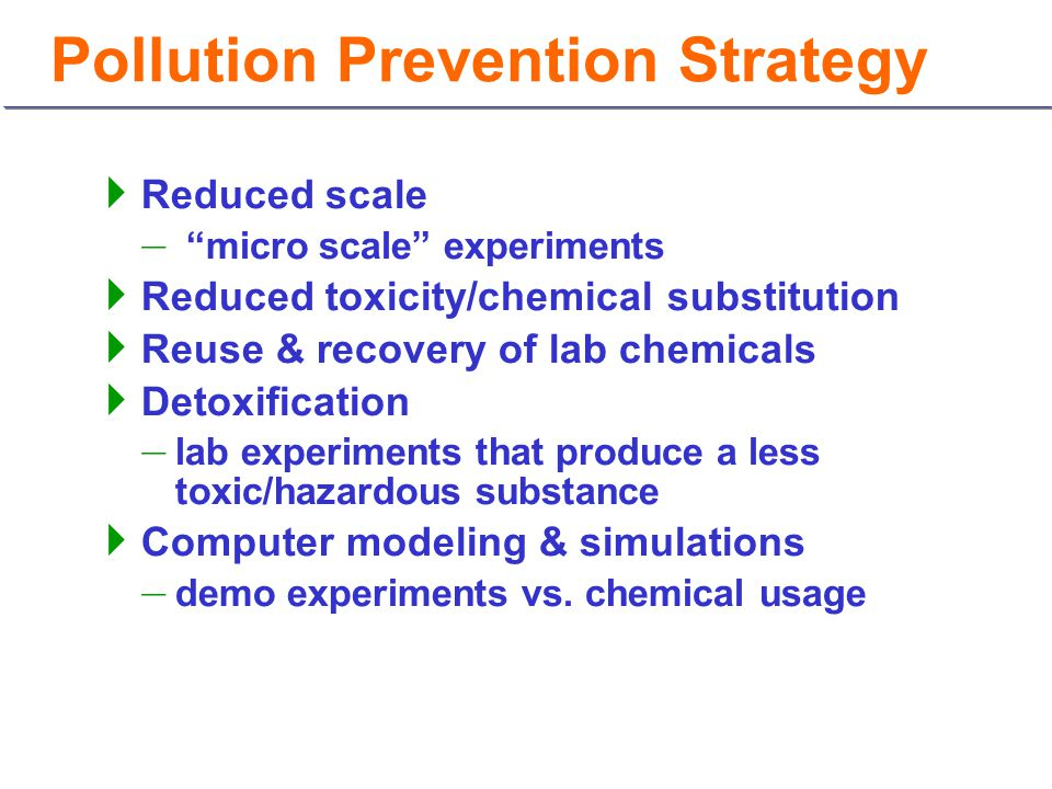 """Pollution Prevention Strategy  Reduced scale – """"micro scale"""" experiments  Reduced toxicity/chemical substitution  Reuse & recovery of lab chemicals"""