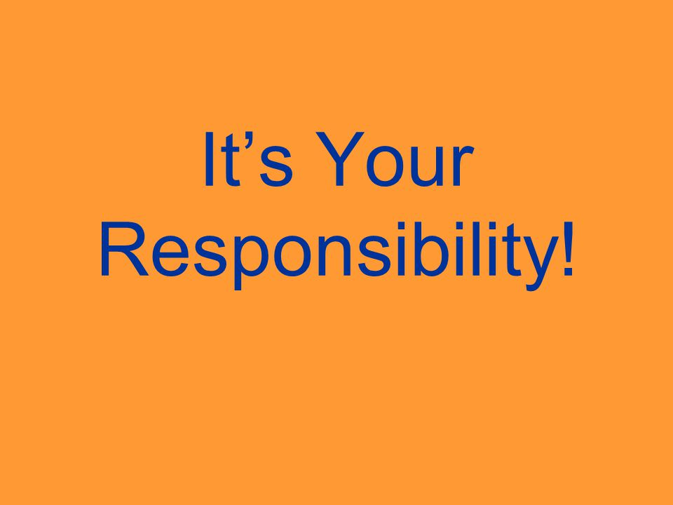 It's Your Responsibility!