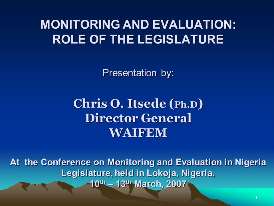 1 MONITORING AND EVALUATION: ROLE OF THE LEGISLATURE Presentation by: Chris O.