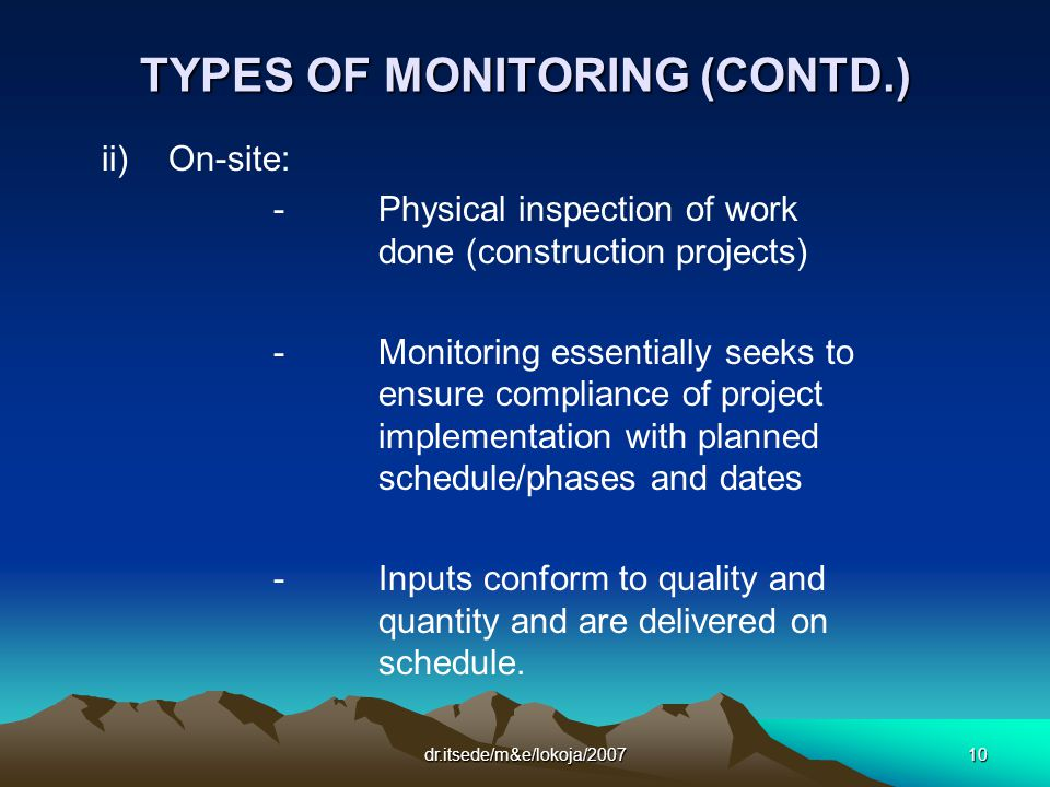 dr.itsede/m&e/lokoja/200710 TYPES OF MONITORING (CONTD.) ii) On-site: -Physical inspection of work done (construction projects) -Monitoring essentially seeks to ensure compliance of project implementation with planned schedule/phases and dates -Inputs conform to quality and quantity and are delivered on schedule.