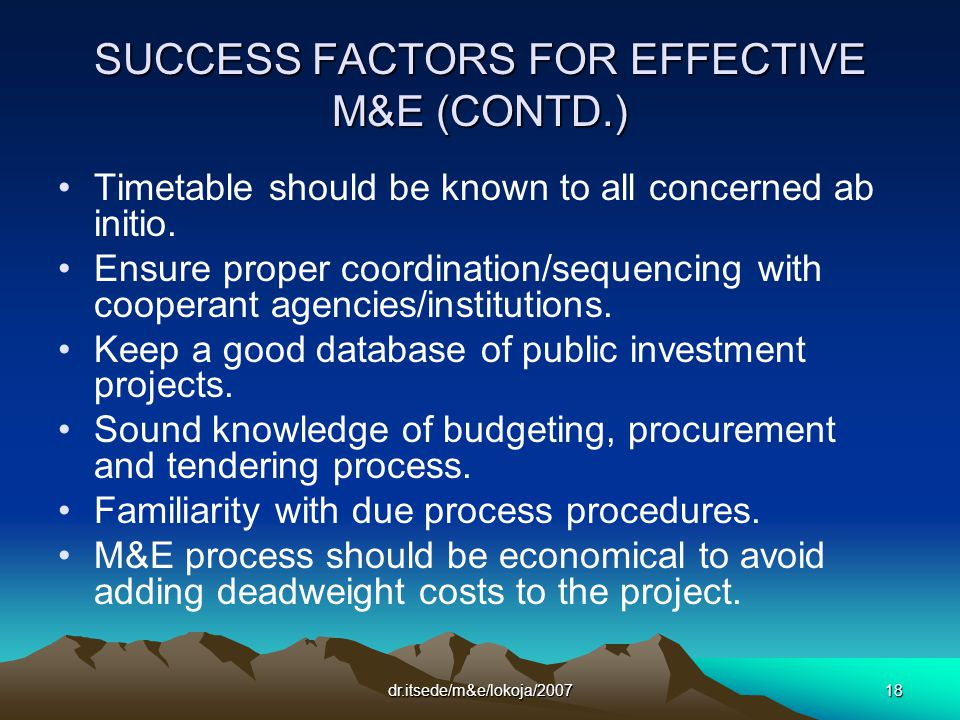 dr.itsede/m&e/lokoja/200718 SUCCESS FACTORS FOR EFFECTIVE M&E (CONTD.) Timetable should be known to all concerned ab initio.