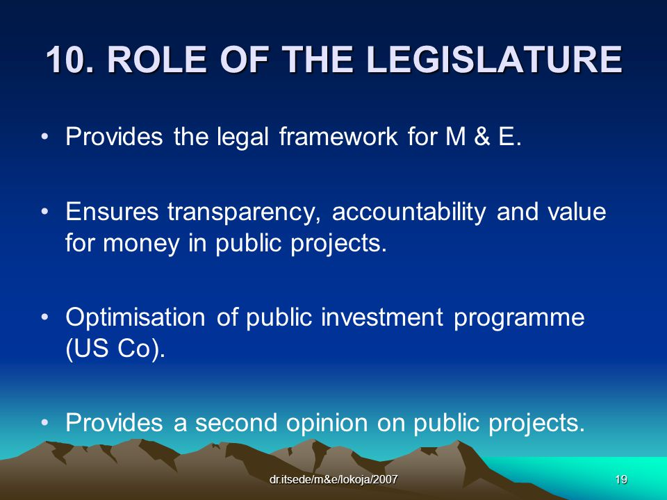 dr.itsede/m&e/lokoja/200719 10. ROLE OF THE LEGISLATURE Provides the legal framework for M & E.