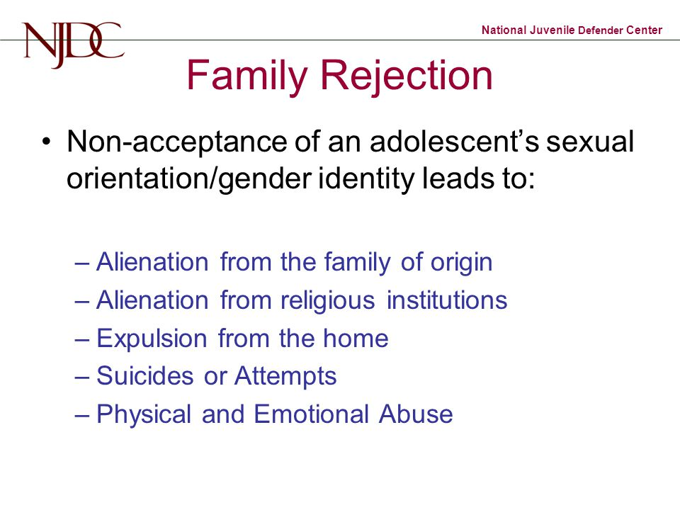 National Juvenile Defender Center Family Rejection Non-acceptance of an adolescent's sexual orientation/gender identity leads to: –Alienation from the family of origin –Alienation from religious institutions –Expulsion from the home –Suicides or Attempts –Physical and Emotional Abuse