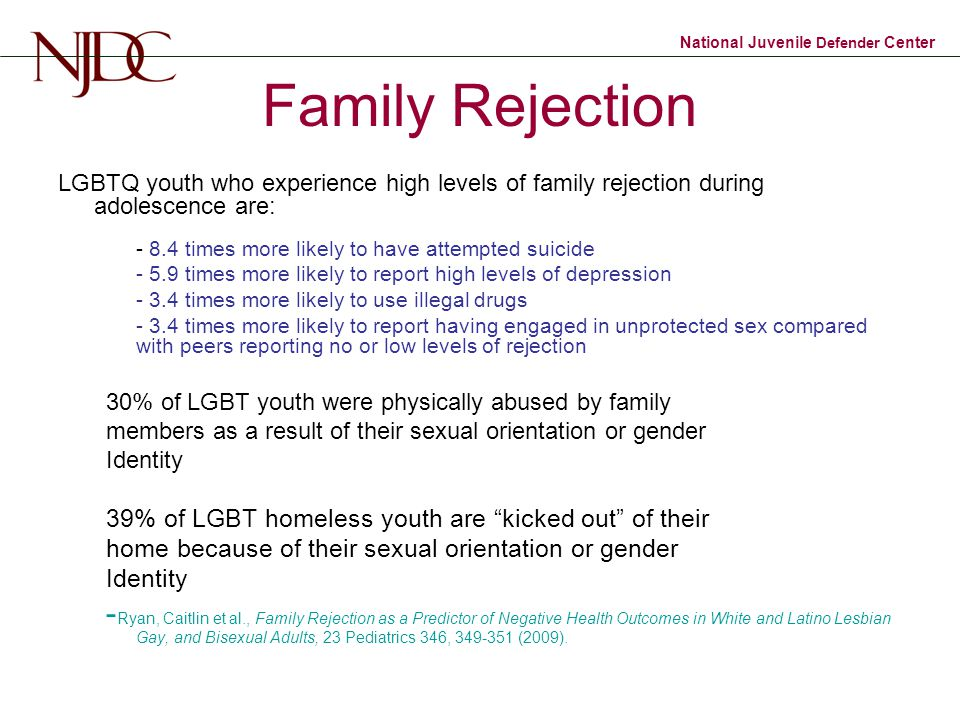 National Juvenile Defender Center Family Rejection LGBTQ youth who experience high levels of family rejection during adolescence are: - 8.4 times more likely to have attempted suicide - 5.9 times more likely to report high levels of depression - 3.4 times more likely to use illegal drugs - 3.4 times more likely to report having engaged in unprotected sex compared with peers reporting no or low levels of rejection 30% of LGBT youth were physically abused by family members as a result of their sexual orientation or gender Identity 39% of LGBT homeless youth are kicked out of their home because of their sexual orientation or gender Identity - Ryan, Caitlin et al., Family Rejection as a Predictor of Negative Health Outcomes in White and Latino Lesbian Gay, and Bisexual Adults, 23 Pediatrics 346, 349-351 (2009).