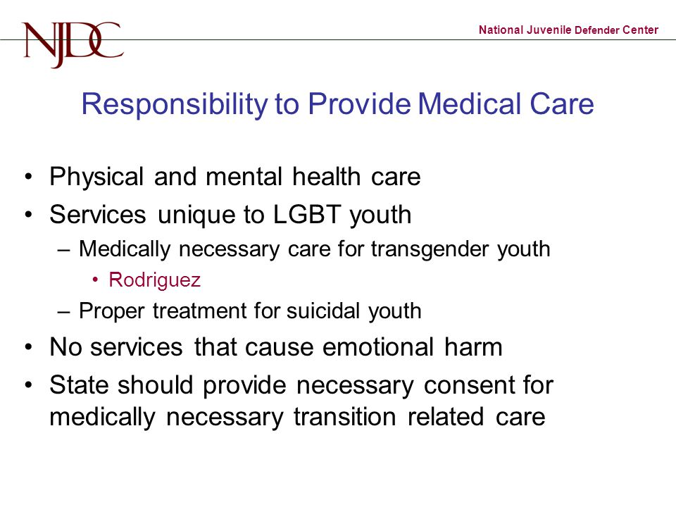 National Juvenile Defender Center Responsibility to Provide Medical Care Physical and mental health care Services unique to LGBT youth –Medically necessary care for transgender youth Rodriguez –Proper treatment for suicidal youth No services that cause emotional harm State should provide necessary consent for medically necessary transition related care