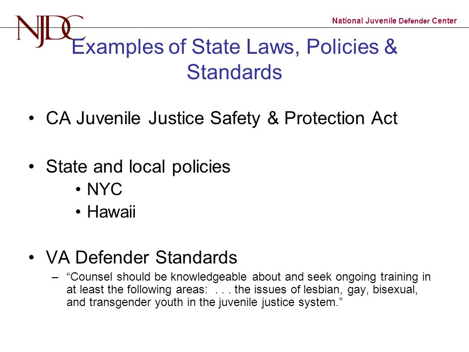 National Juvenile Defender Center Examples of State Laws, Policies & Standards CA Juvenile Justice Safety & Protection Act State and local policies NYC Hawaii VA Defender Standards – Counsel should be knowledgeable about and seek ongoing training in at least the following areas:...