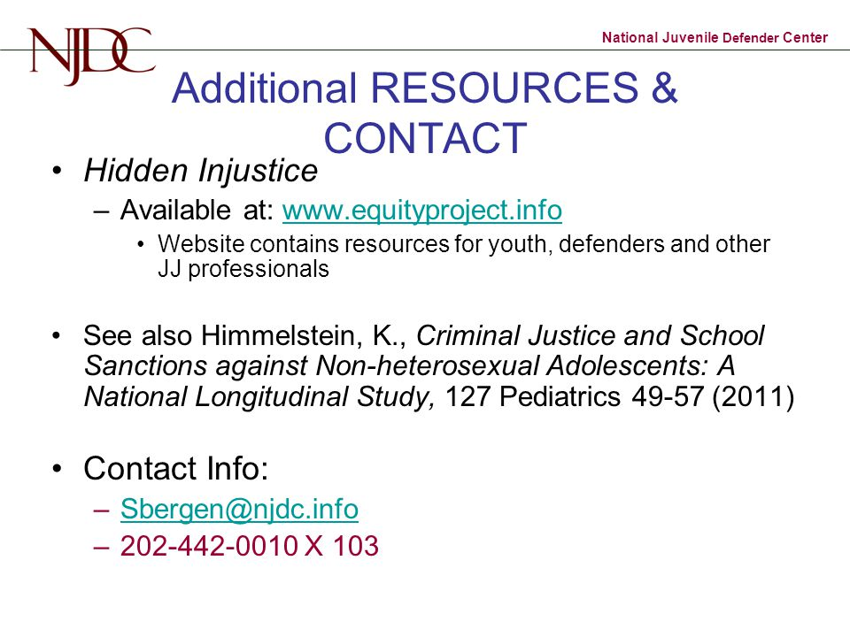 National Juvenile Defender Center Additional RESOURCES & CONTACT Hidden Injustice –Available at: www.equityproject.infowww.equityproject.info Website contains resources for youth, defenders and other JJ professionals See also Himmelstein, K., Criminal Justice and School Sanctions against Non-heterosexual Adolescents: A National Longitudinal Study, 127 Pediatrics 49-57 (2011) Contact Info: –Sbergen@njdc.infoSbergen@njdc.info –202-442-0010 X 103