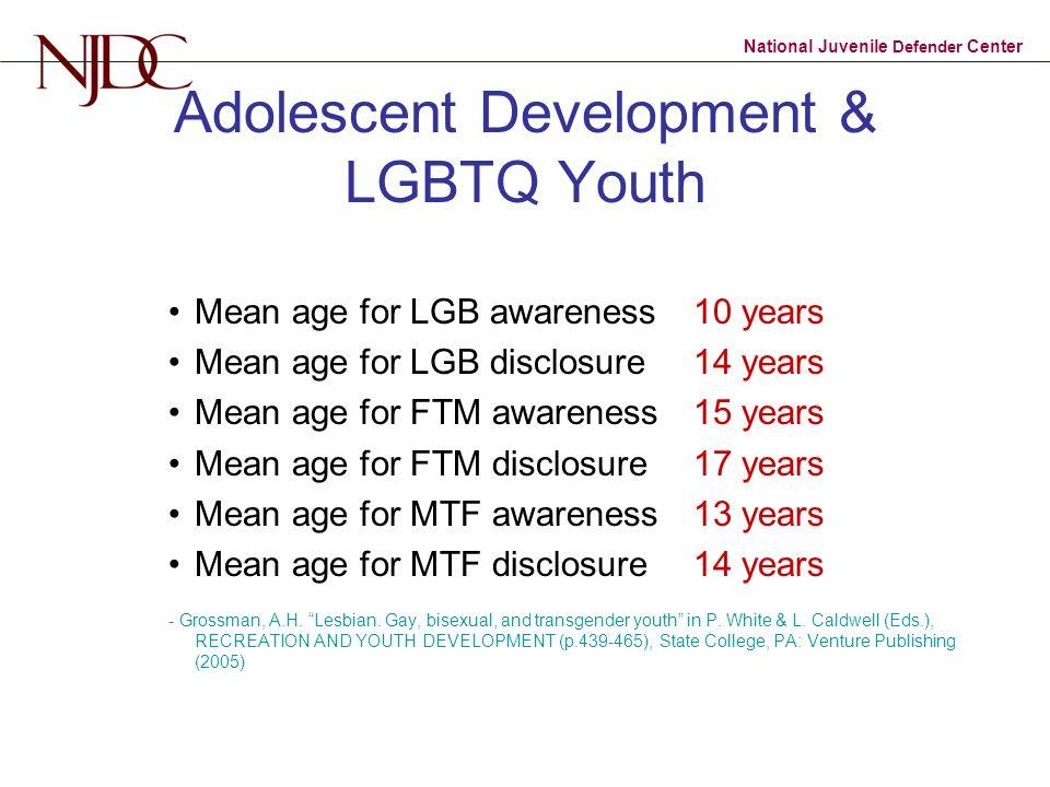 National Juvenile Defender Center Adolescent Development & LGBTQ Youth Mean age for LGB awareness 10 years Mean age for LGB disclosure 14 years Mean age for FTM awareness 15 years Mean age for FTM disclosure 17 years Mean age for MTF awareness 13 years Mean age for MTF disclosure 14 years - Grossman, A.H.
