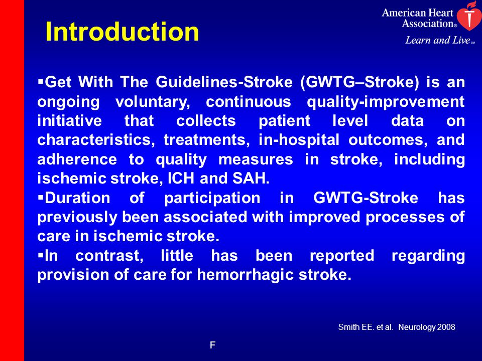Introduction F  Get With The Guidelines-Stroke (GWTG–Stroke) is an ongoing voluntary, continuous quality-improvement initiative that collects patient level data on characteristics, treatments, in-hospital outcomes, and adherence to quality measures in stroke, including ischemic stroke, ICH and SAH.