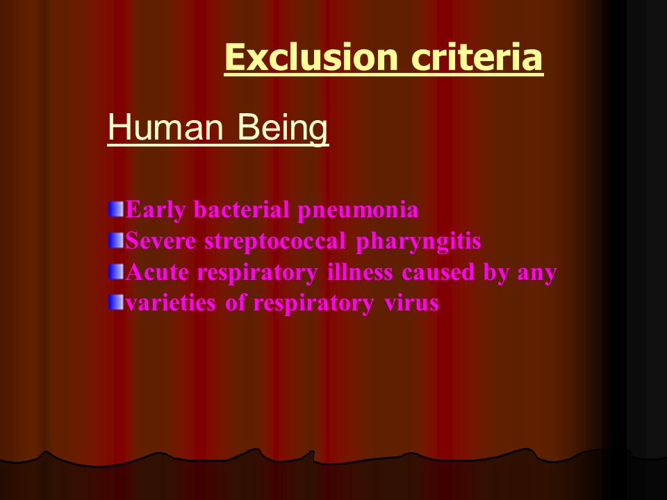 Human Being Early bacterial pneumonia Severe streptococcal pharyngitis Acute respiratory illness caused by any varieties of respiratory virus Exclusio